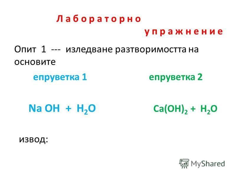 Л а б о р а т о р н о у п р а ж н е н и е Опит 1 --- изледване разтворимостта на основите епруветка 1 епруветка 2 Na OH + H 2 O Ca(OH) 2 + H 2 O извод: