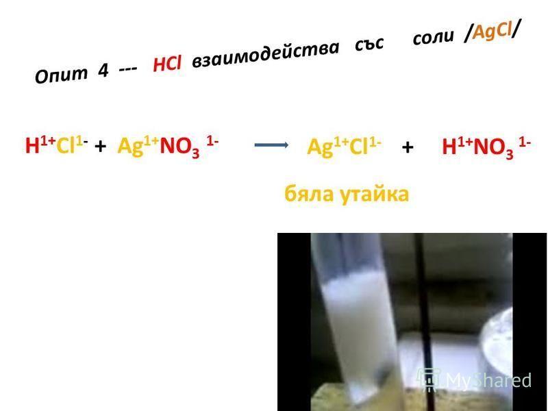 Опит 4 --- HCl взаимодейства със соли /AgCl/ H 1+ Cl 1- + Ag 1+ NO 3 1- Ag 1+ Cl 1- + H 1+ NO 3 1- бяла утайка