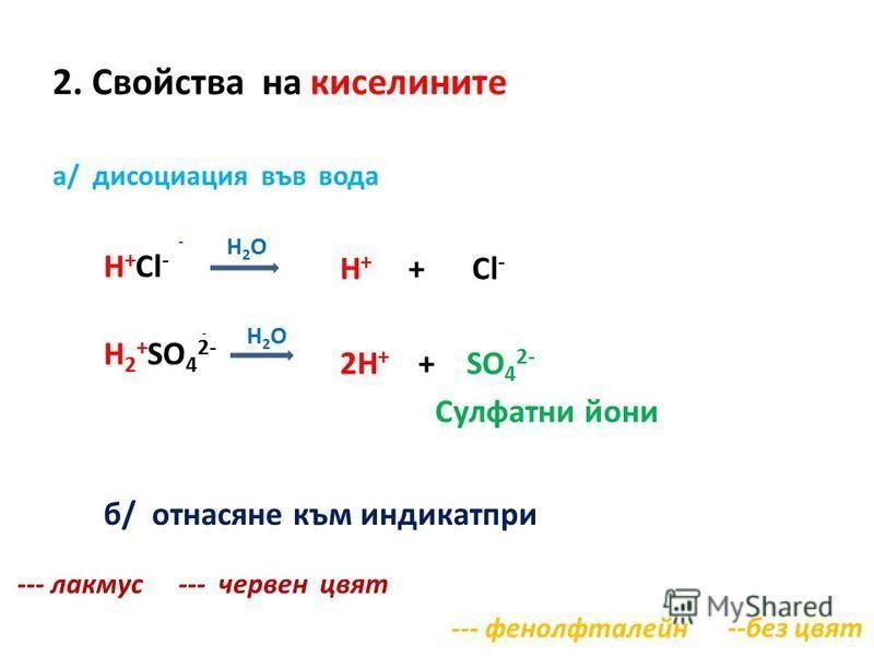 2. Свойства на киселините а/ дисоциация във вода H + Cl - H 2 + SO 4 2- H + + Cl - 2H + + SO 4 2- Сулфатни йони - H 2 O б/ отнасяне към индикатпри --- лакмус --- фенолфталейн --- червен цвят --без цвят