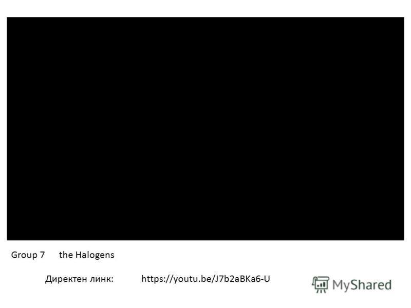 Директен линк: Group 7 the Halogens https://youtu.be/J7b2aBKa6-U