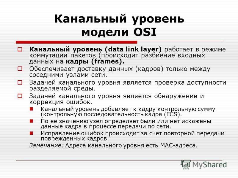 Канальный уровень модели OSI Канальный уровень (data link layer) работает в режиме коммутации пакетов (происходит разбиение входных данных на кадры (frames). Обеспечивает доставку данных (кадров) только между соседними узлами сети. Задачей канального