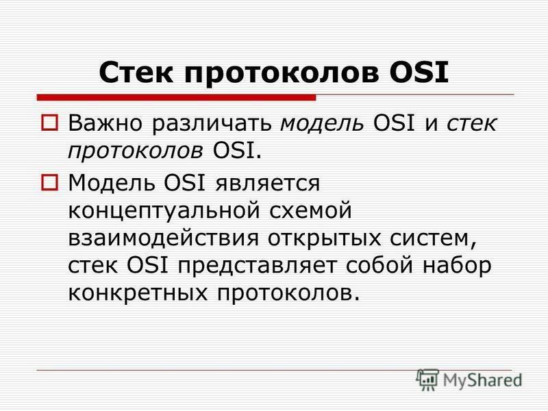 Стек протоколов OSI Важно различать модель OSI и стек протоколов OSI. Модель OSI является концептуальной схемой взаимодействия открытых систем, стек OSI представляет собой набор конкретных протоколов.