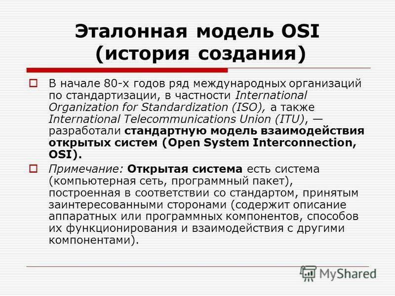 Эталонная модель OSI (история создания) В начале 80-х годов ряд международных организаций по стандартизации, в частности International Organization for Standardization (ISO), а также International Telecommunications Union (ITU), разработали стандартн