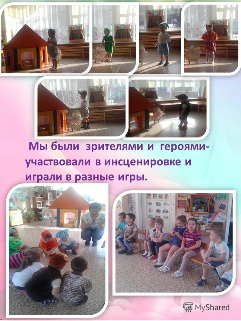 Мы были зрителями и героями- участвовали в инсценировке и играли в разные игры.