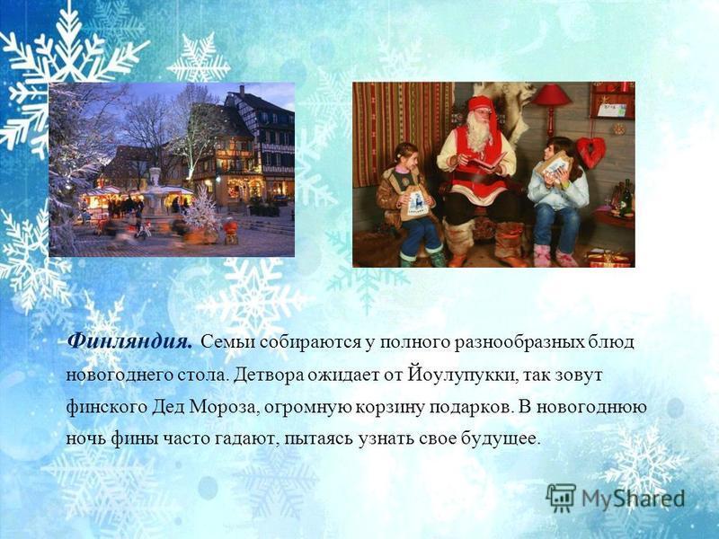 Финляндия. Семьи собираются у полного разнообразных блюд новогоднего стола. Детвора ожидает от Йоулупукки, так зовут финского Дед Мороза, огромную корзину подарков. В новогоднюю ночь фены часто гадают, пытаясь узнать свое будущее.