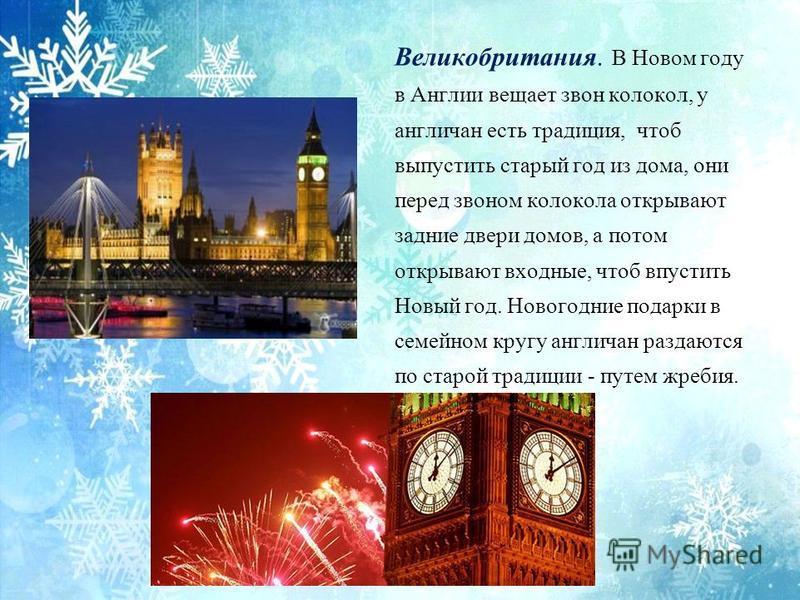 Великобритания. В Новом году в Англии вещает звон колокол, у англичан есть традиция, чтоб выпустить старый год из дома, они перед звоном колокола открывают задние двери домов, а потом открывают входные, чтоб впустить Новый год. Новогодние подарки в с