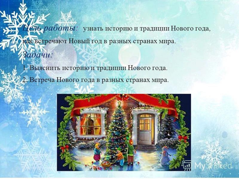 Цель работы: узнать историю и традиции Нового года, как встречают Новый год в разных странах мира. Задачи: 1. Выяснить историю и традиции Нового года. 2. Встреча Нового года в разных странах мира.