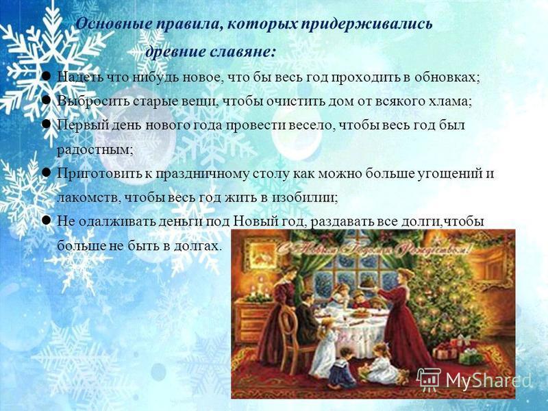 Основные правила, которых придерживались древние славяне: Надеть что нибудь новое, что бы весь год проходить в обновках; Выбросить старые вещи, чтобы очистить дом от всякого хлама; Первый день нового года провести весело, чтобы весь год был радостным