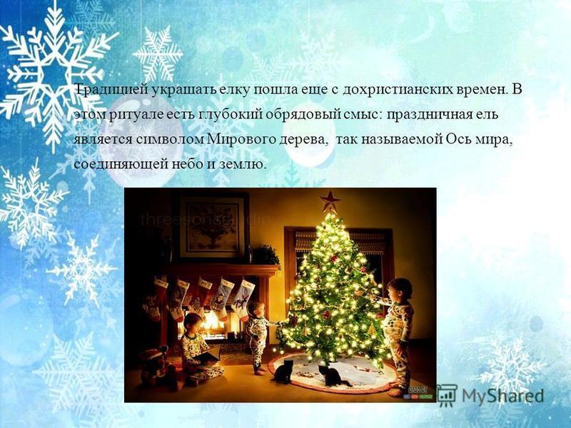 Традицией украшать елку пошла еще с дохристианских времен. В этом ритуале есть глубокий обрядовый смыс: праздничная ель является символом Мирового дерева, так называемой Ось мира, соединяющей небо и землю.