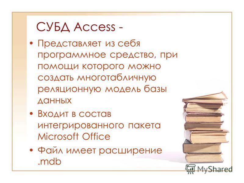 CУБД Access - Представляет из себя программное средство, при помощи которого можно создать многотабличную реляционную модель базы данных Входит в состав интегрированного пакета Microsoft Office Файл имеет расширение.mdb