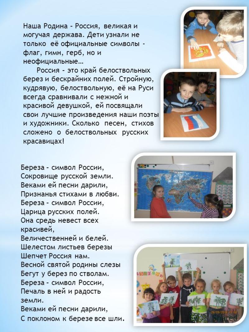 Наша Родина – Россия, великая и могучая держава. Дети узнали не только её официальные символы - флаг, гимн, герб, но и неофициальные… Россия – это край белоствольных берез и бескрайних полей. Стройную, кудрявую, белоствольную, её на Руси всегда сравн