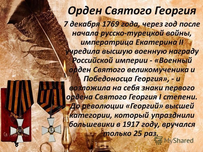 Орден Святого Георгия 7 декабря 1769 года, через год после начала русско-турецкой войны, императрица Екатерина II учредила высшую военную награду Российской империи - «Военный орден Святого великомученика и Победоносца Георгия», - и возложила на себя