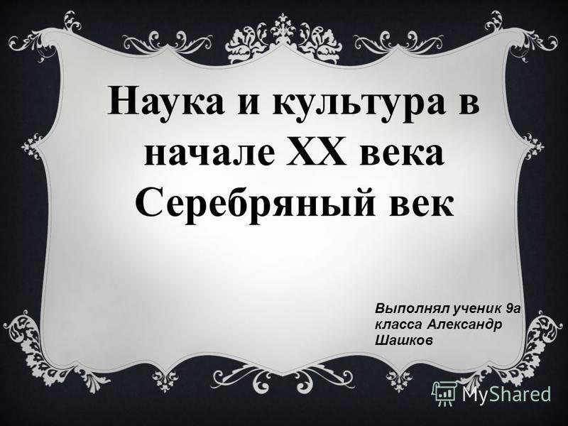 Наука и культура в начале ХХ века Серебряный век Выполнял ученик 9 а класса Александр Шашков