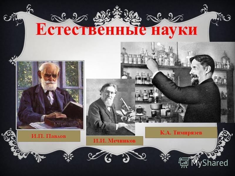 Естественные науки И.П. Павлов К.А. Тимирязев И.И. Мечников