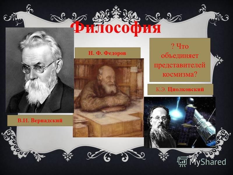 Философия Н. Ф. Федоров В.И. Вернадский К.Э. Циолковский ? Что объединяет представителей космизма?