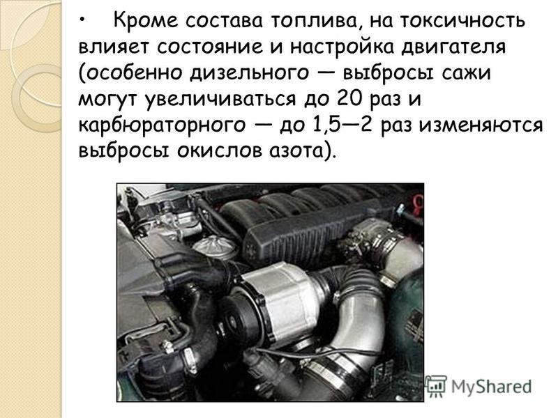Кроме состава топлива, на токсичность влияет состояние и настройка двигателя (особенно дизельного выбросы сажи могут увеличиваться до 20 раз и карбюраторного до 1,52 раз изменяются выбросы окислов азота).