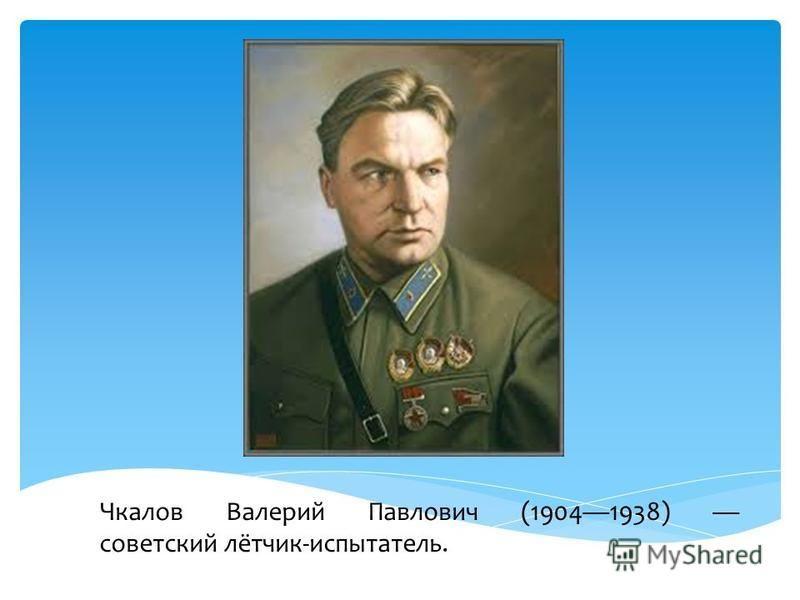 Чкалов Валерий Павлович (19041938) советский лётчик-испытатель.