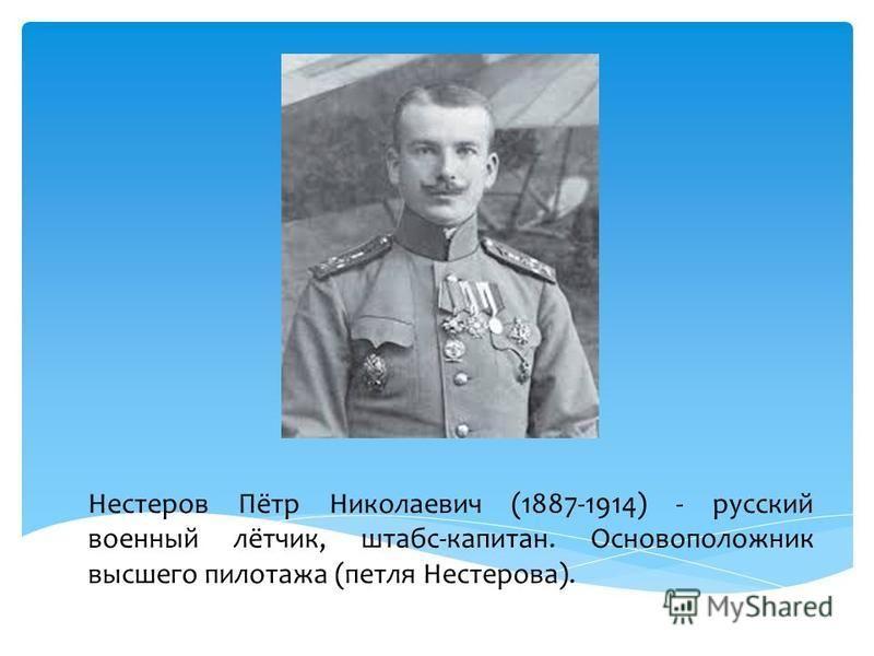 Нестеров Пётр Николаевич (1887-1914) - русский военный лётчик, штабс-капитан. Основоположник высшего пилотажа (петля Нестерова).