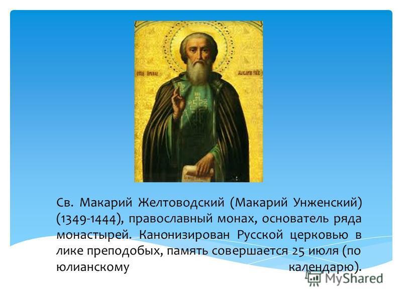 Св. Макарий Желтоводский (Макарий Унженский) (1349-1444), православный монах, основатель ряда монастырей. Канонизирован Русской церковью в лике преподобных, память совершается 25 июля (по юлианскому календарю).