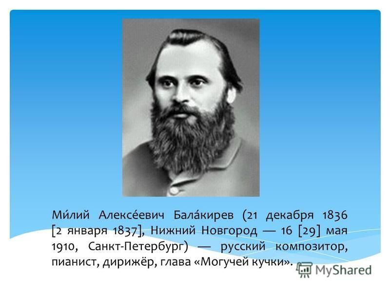 Ми́лий Алексе́евич Бала́киров (21 декабря 1836 [2 января 1837], Нижний Новгород 16 [29] мая 1910, Санкт-Петербург) русский композитор, пианист, дирижёр, глава «Могучей кучки».