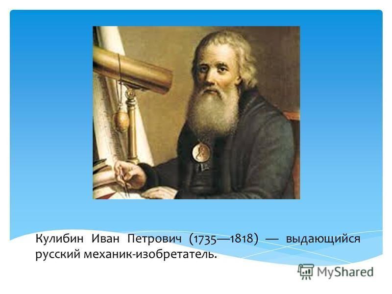 Кулибин Иван Петрович (17351818) выдающийся русский механик-изобретатель.