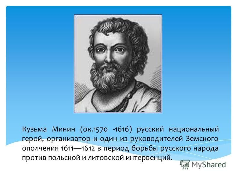 Кузьма Минин (ок.1570 -1616) русский национальный герой, организатор и один из руководителей Земского ополчения 16111612 в период борьбы русского народа против польской и литовской интервенций.
