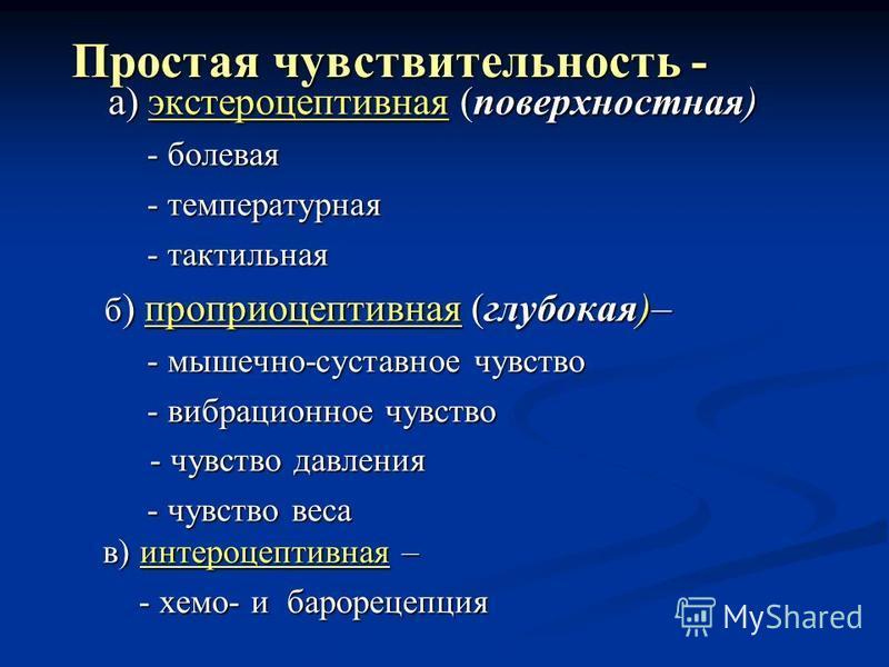 а) экстероцептивная (поверхностная) а) экстероцептивная (поверхностная) - болевая - болевая - температурная - температурная - тактильная - тактильная б ) проприоцептивная (глубокая)– б ) проприоцептивная (глубокая)– - мышечно-суставное чувство - мыше