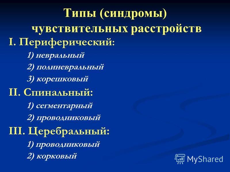 Типы (синдромы) чувствительных расстройств I. Периферический : 1) невральный 2) полиневральный 3) корешковый II. Спинальный: 1) сегментарный 2) проводниковый III. Церебральный: 1) проводниковый 2) корковый