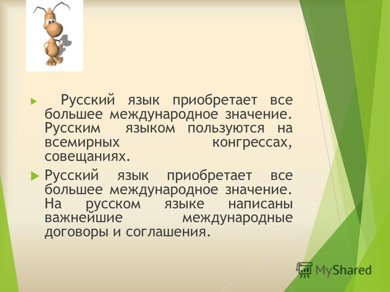 Русский язык приобретает все большее международное значение. Русским языком пользуются на всемирных конгрессах, совещаниях. Русский язык приобретает все большее международное значение. На русском языке написаны важнейшие международные договоры и согл