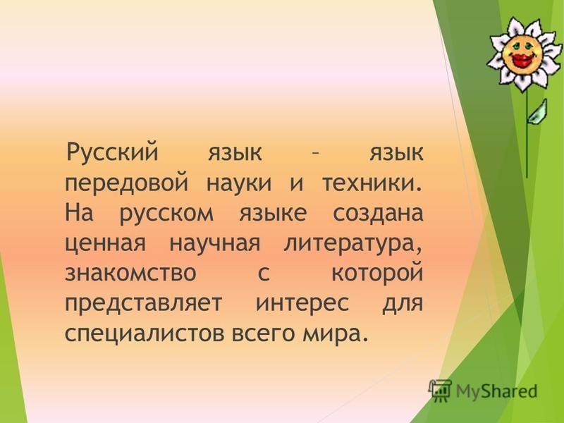 Русский язык – язык передовой науки и техники. На русском языке создана ценная научная литература, знакомство с которой представляет интерес для специалистов всего мира.