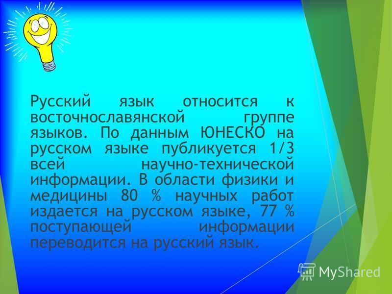 Русский язык относится к восточнославянской группе языков. По данным ЮНЕСКО на русском языке публикуется 1/3 всей научно-технической информации. В области физики и медицины 80 % научных работ издается на русском языке, 77 % поступающей информации пер