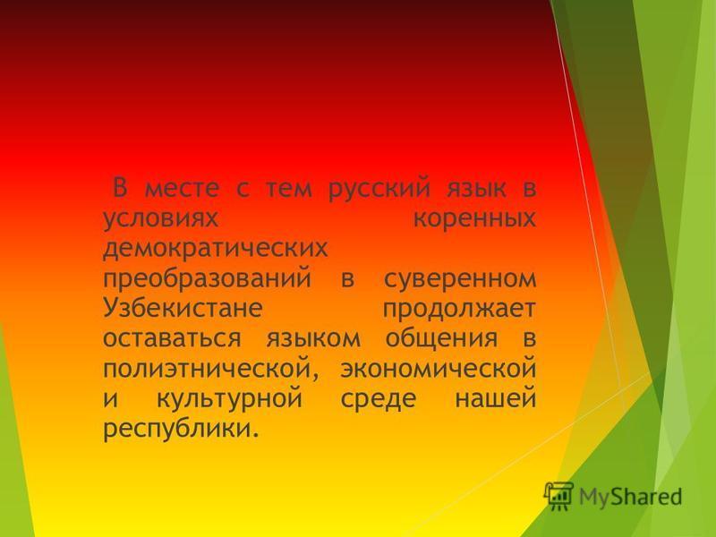 В месте с тем русский язык в условиях коренных демократических преобразований в суверенном Узбекистане продолжает оставаться языком общения в полиэтнической, экономической и культурной среде нашей республики.