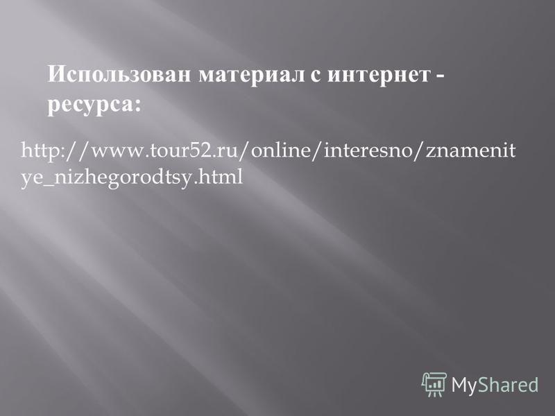 http://www.tour52.ru/online/interesno/znamenit ye_nizhegorodtsy.html Использован материал с интернет - ресурса :