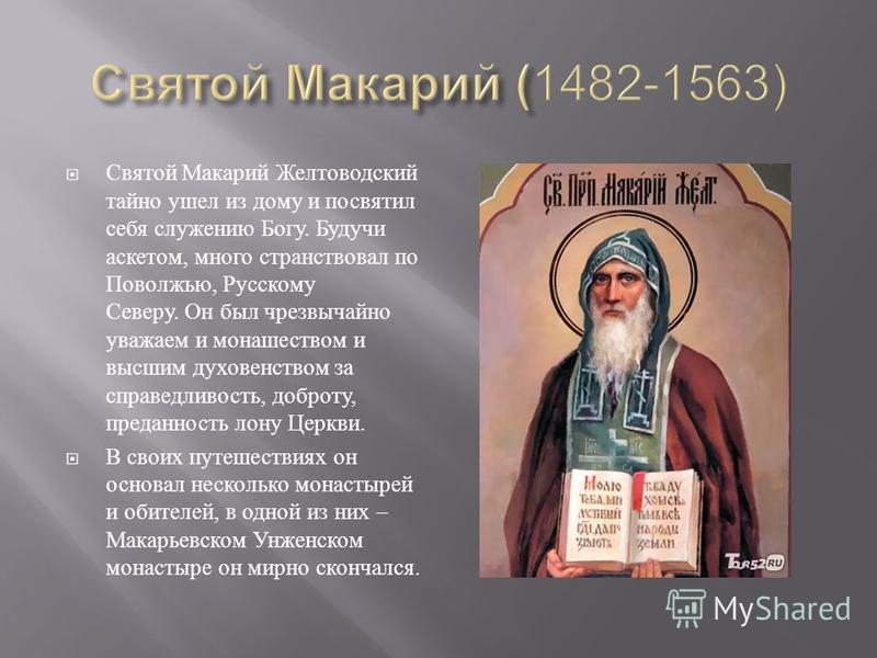 Святой Макарий Желтоводский тайно ушел из дому и посвятил себя служению Богу. Будучи аскетом, много странствовал по Поволжью, Русскому Северу. Он был чрезвычайно уважаем и монашеством и высшим духовенством за справедливость, доброту, преданность лону