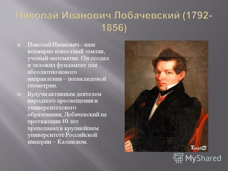 Николай Иванович - наш всемирно известный земляк, ученый - математик. Он создал и заложил фундамент для абсолютно нового направления – неевклидовой геометрии. Будучи активным деятелем народного просвещения и университетского образования, Лобачевский