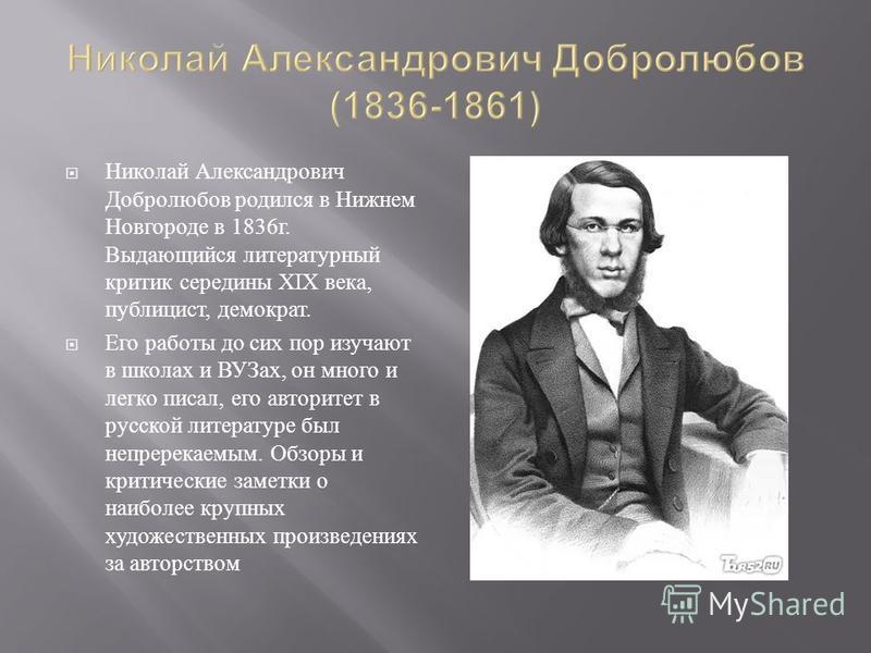 Николай Александрович Добролюбов родился в Нижнем Новгороде в 1836 г. Выдающийся литературный критик середины XIX века, публицист, демократ. Его работы до сих пор изучают в школах и ВУЗах, он много и легко писал, его авторитет в русской литературе бы