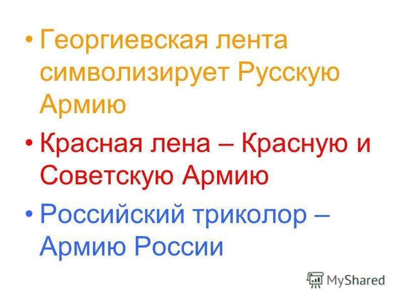 Георгиевская лента символизирует Русскую Армию Красная лена – Красную и Советскую Армию Российский триколор – Армию России