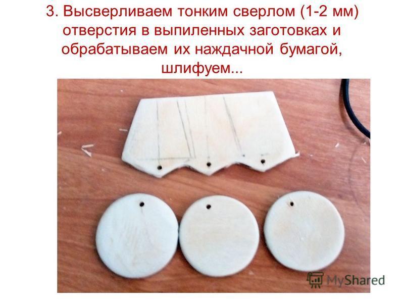 3. Высверливаем тонким сверлом (1-2 мм) отверстия в выпиленных заготовках и обрабатываем их наждачной бумагой, шлифуем...