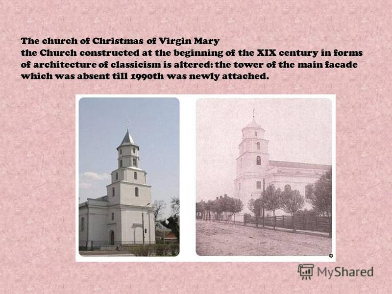 The church of Christmas of Virgin Mary the Church constructed at the beginning of the XIX century in forms of architecture of classicism is altered: the tower of the main facade which was absent till 1990th was newly attached.