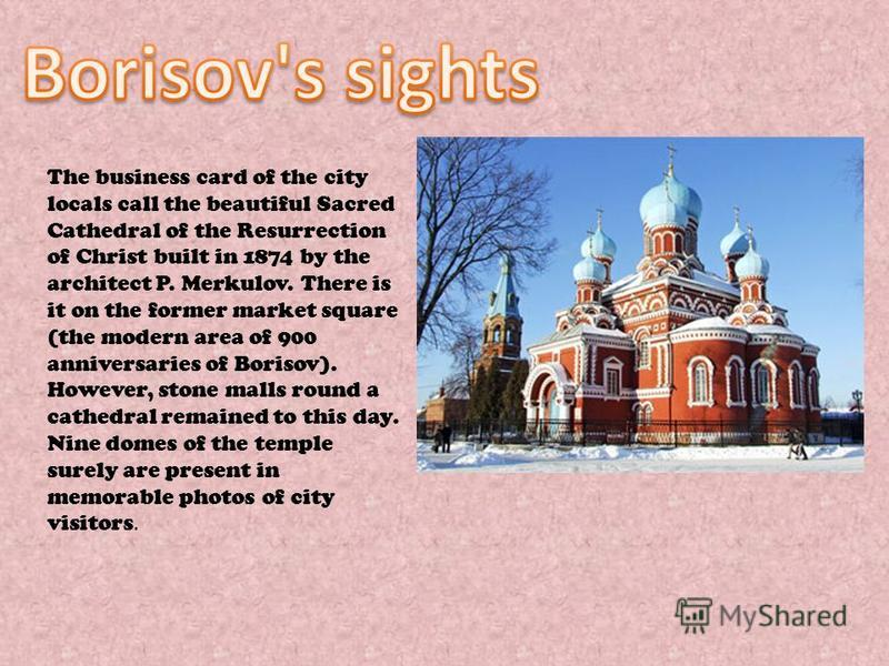 The business card of the city locals call the beautiful Sacred Cathedral of the Resurrection of Christ built in 1874 by the architect P. Merkulov. There is it on the former market square (the modern area of 900 anniversaries of Borisov). However, sto