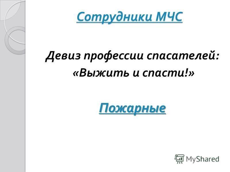 Сотрудники МЧС Сотрудники МЧС Девиз профессии спасателей : « Выжить и спасти !» Пожарные