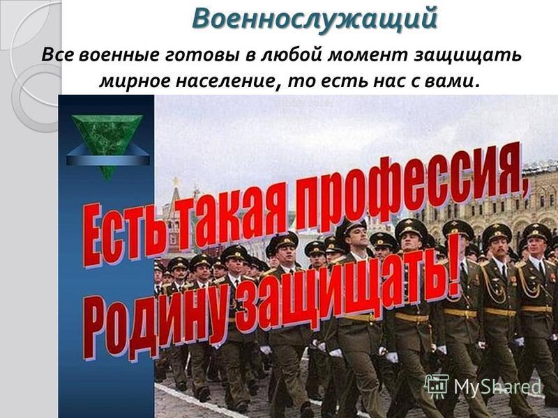 Военнослужащий Все военные готовы в любой момент защищать мирное население, то есть нас с вами.