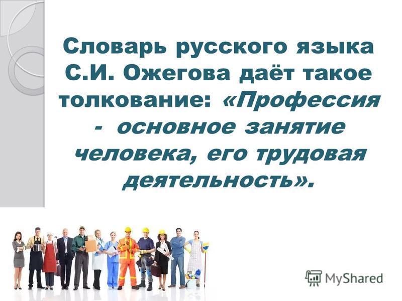 Словарь русского языка С.И. Ожегова даёт такое толкование: «Профессия - основное занятие человека, его трудовая деятельность».