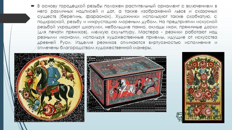 В основу городецкой резьбы положен растительный орнамент с включением в него различных надписей и дат, а также изображений львов и сказочных существ (берегинь, фараонок). Художники используют также скобчатую, с подкраской, резьбу и инкрустацию морены