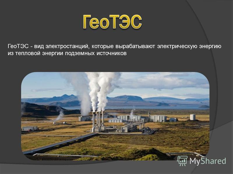 ГеоТЭС - вид электростанций, которые вырабатывают электрическую энергию из тепловой энергии подземных источников