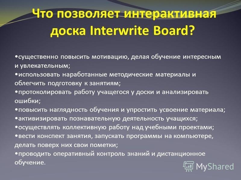 Что позволяет интерактивная доска Interwrite Board? существенно повысить мотивацию, делая обучение интересным и увлекательным; использовать наработанные методические материалы и облегчить подготовку к занятиям; протоколировать работу учащегося у доск
