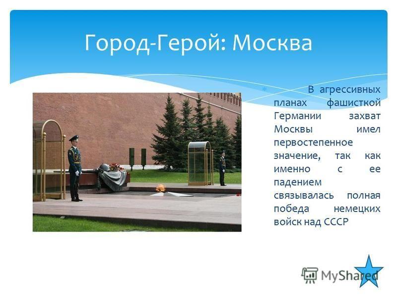 В агрессивных планах фашисткой Германии захват Москвы имел первостепенное значение, так как именно с ее падением связывалась полная победа немецких войск над СССР Город-Герой: Москва