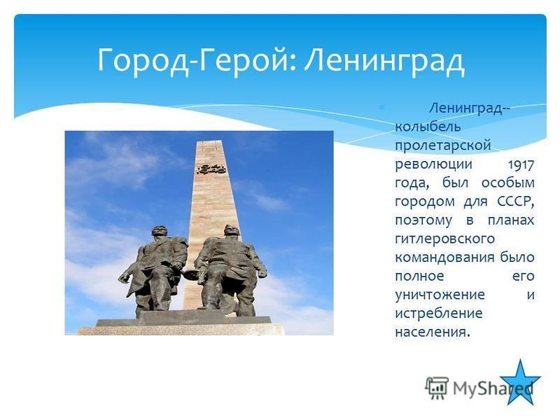Ленинград-- колыбель пролетарской революции 1917 года, был особым городом для СССР, поэтому в планах гитлеровского командования было полное его уничтожение и истребление населения. Город-Герой: Ленинград