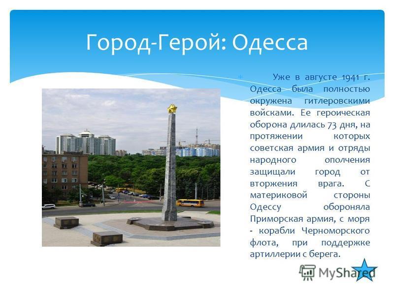 Уже в августе 1941 г. Одесса была полностью окружена гитлеровскими войсками. Ее героическая оборона длилась 73 дня, на протяжении которых советская армия и отряды народного ополчения защищали город от вторжения врага. С материковой стороны Одессу обо