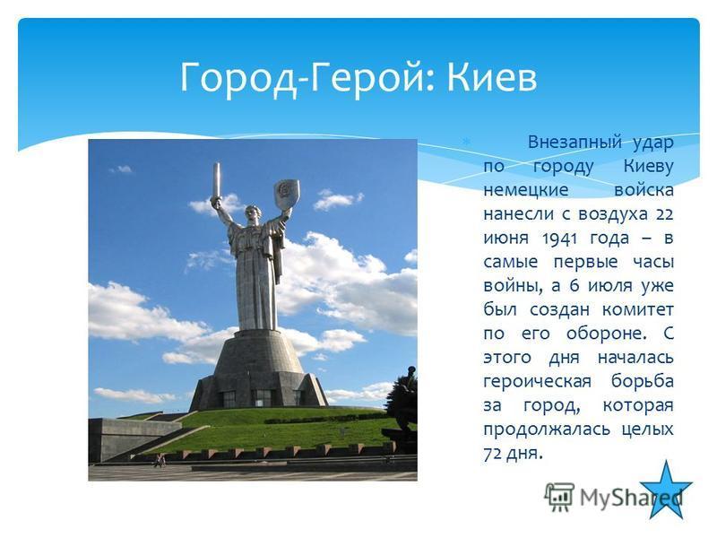 Внезапный удар по городу Киеву немецкие войска нанесли с воздуха 22 июня 1941 года – в самые первые часы войны, а 6 июля уже был создан комитет по его обороне. С этого дня началась героическая борьба за город, которая продолжалась целых 72 дня. Город